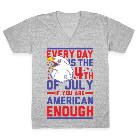 Every Day is the 4th of July If You Are American Enough V-Neck Tee Shirt