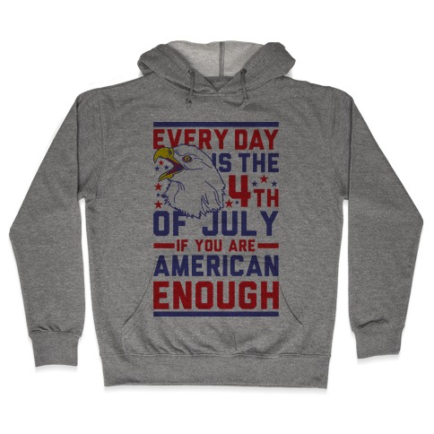 Every Day is the 4th of July If You Are American Enough Hooded Sweatshirt