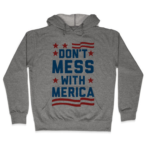 Don't Mess With Merica (Patriotic T-Shirt) Hooded Sweatshirt