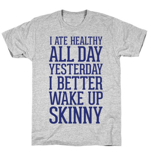 I Ate Healthy All Day Yesterday, I Better Wake Up Skinny T-Shirt