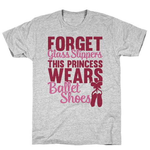 Forget Glass Slippers This Princess Wears Ballet Shoes Mens T-Shirt