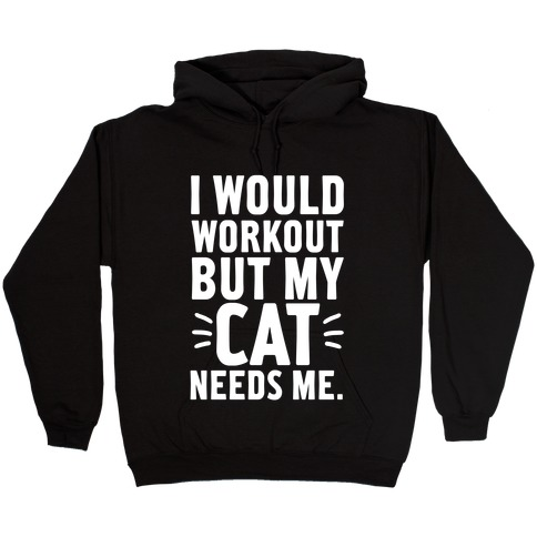 I Would Workout But My Cat Needs Me Hooded Sweatshirt