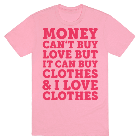 Money Can 39 T Buy Love But It Can Buy Clothes I Love
