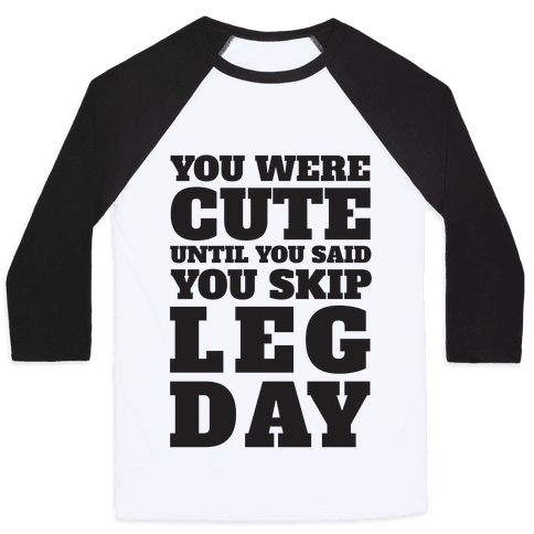 You Were Cute Until You Said You Skip Leg Day Baseball Tee