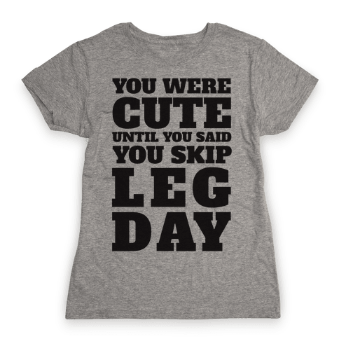 You Were Cute Until You Said You Skip Leg Day Womens T-Shirt