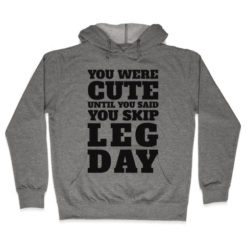 You Were Cute Until You Said You Skip Leg Day Hooded Sweatshirt