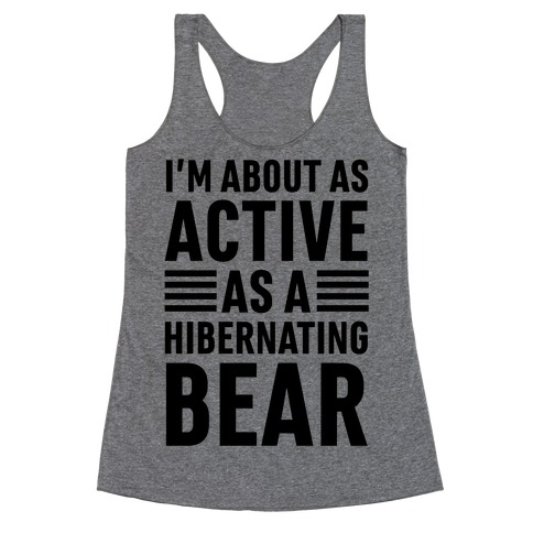 I'm About As Active As A Hibernating Bear Racerback Tank Top