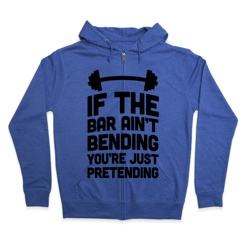 If The Bar Ain't Bending You're Just Pretending Zip Hoodie