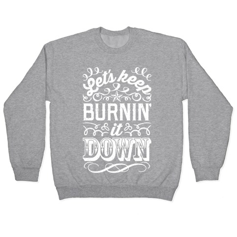 Let's Keep Burnin' It Down Pullover