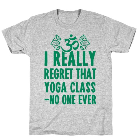 I Really Regret That Yoga Class Said No One Ever T-Shirt