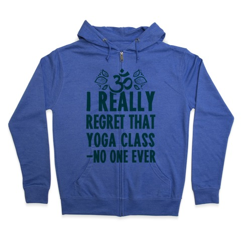 I Really Regret That Yoga Class Said No One Ever Zip Hoodie