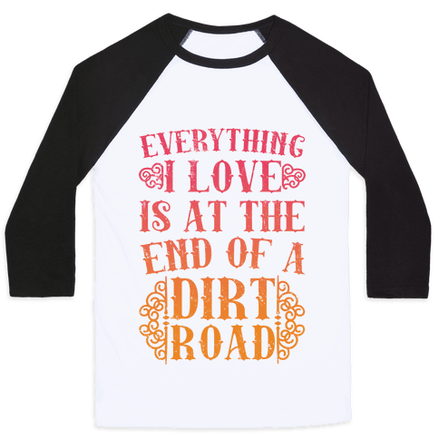 Everything I Love Is At The End Of A Dirt Road Baseball Tee