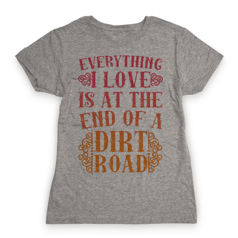Everything I Love Is At The End Of A Dirt Road Womens T-Shirt