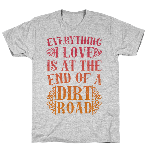 Everything I Love Is At The End Of A Dirt Road Mens/Unisex T-Shirt