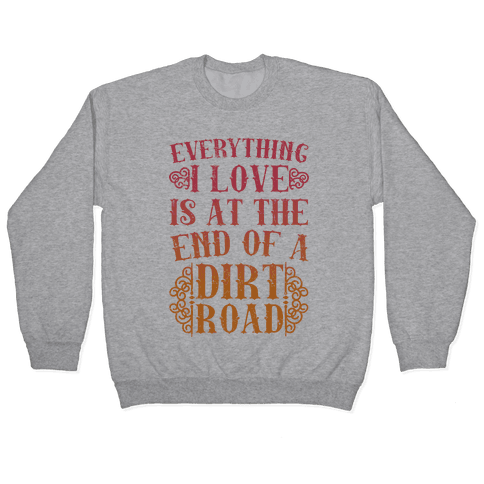Everything I Love Is At The End Of A Dirt Road Pullover