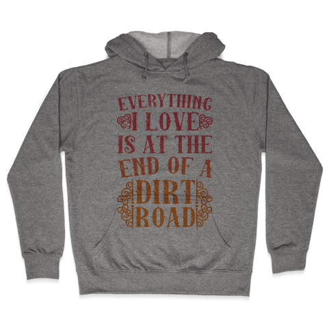 Everything I Love Is At The End Of A Dirt Road Hooded Sweatshirt