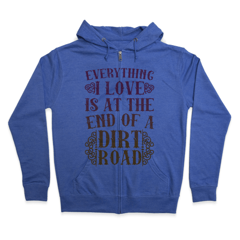 Everything I Love Is At The End Of A Dirt Road Zip Hoodie