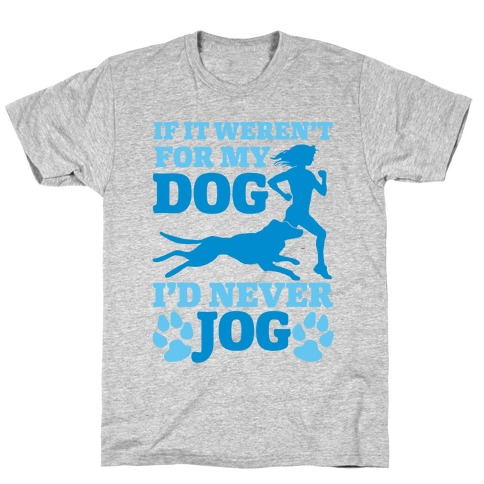 If It Weren't For My Dog I'd Never Jog T-Shirt