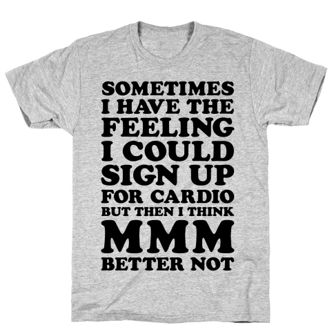 Sometimes I Have The Feeling I Could Sign Up For Cardio Then I Think MMM Better Not