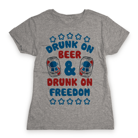 Drunk On Beer & Drunk On Freedom Womens T-Shirt