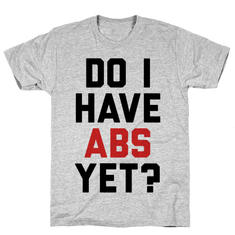 Do I Have Abs Yet Mens T-Shirt