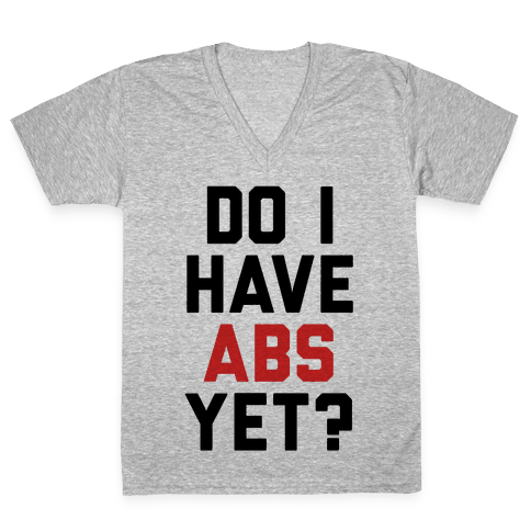 Do I Have Abs Yet V-Neck Tee Shirt
