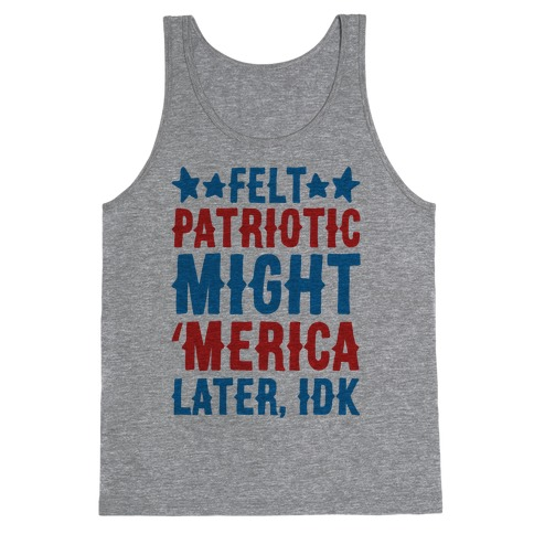 Felt Patriotic Might 'Merica Later Idk Tank Top