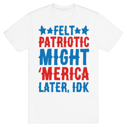 Felt Patriotic Might 'Merica Later Idk Mens/Unisex T-Shirt