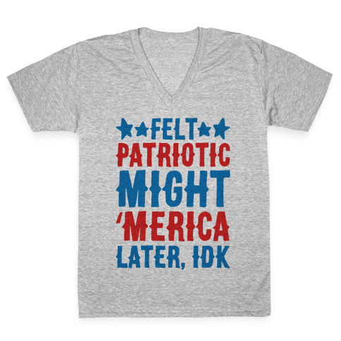 Felt Patriotic Might 'Merica Later Idk V-Neck Tee Shirt