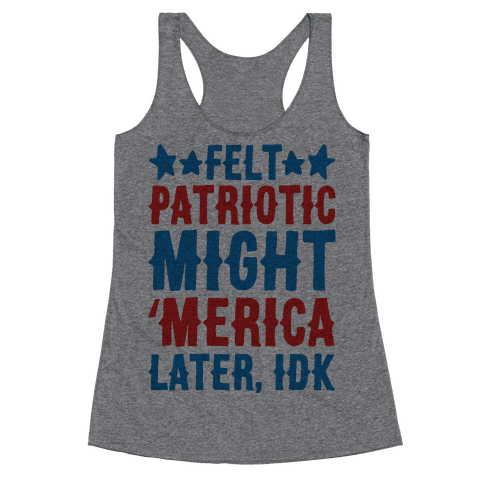 Felt Patriotic Might 'Merica Later Idk Racerback Tank Top