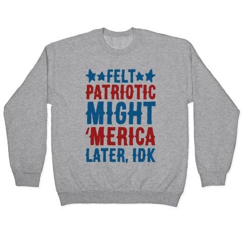 Felt Patriotic Might 'Merica Later Idk Pullover