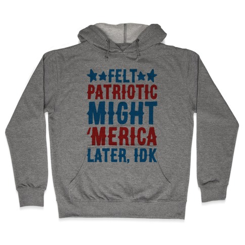 Felt Patriotic Might 'Merica Later Idk Hooded Sweatshirt