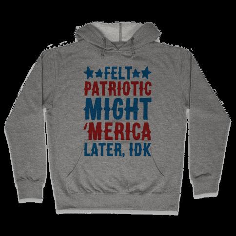 Felt Patriotic Might 'Merica Later Idk Hooded Sweatshirt