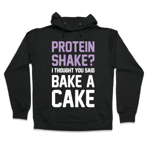 Protein Shake? I Thought You Said Bake A Cake Hooded Sweatshirt