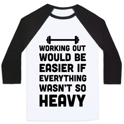 Working Out Would Be Easier If Everything Wasn't So Heavy Baseball Tee
