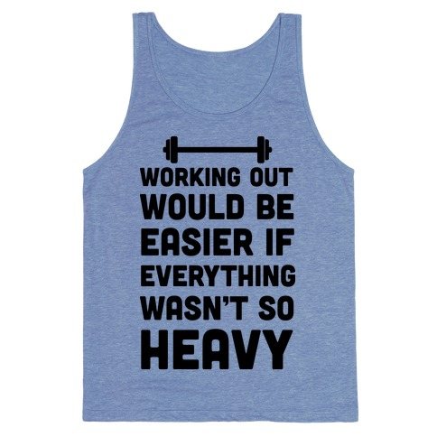 Working Out Would Be Easier If Everything Wasn't So Heavy Tank Top