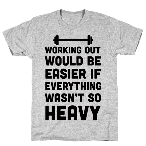 Working Out Would Be Easier If Everything Wasn't So Heavy Mens T-Shirt