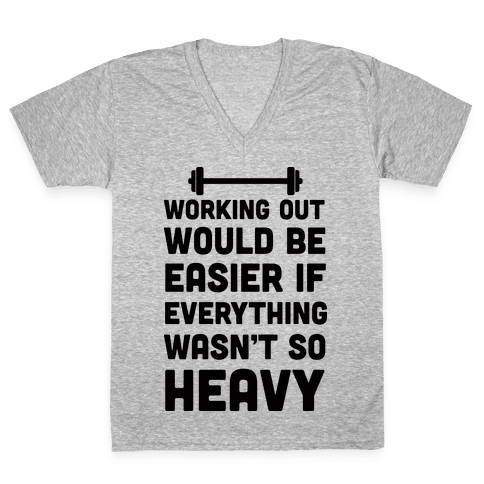 Working Out Would Be Easier If Everything Wasn't So Heavy V-Neck Tee Shirt