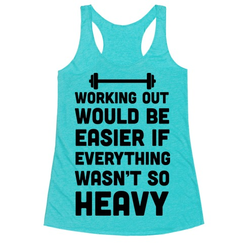 Working Out Would Be Easier If Everything Wasn't So Heavy Racerback Tank Top