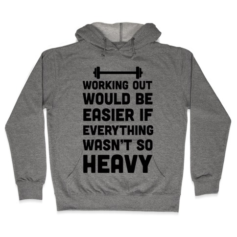 Working Out Would Be Easier If Everything Wasn't So Heavy Hooded Sweatshirt