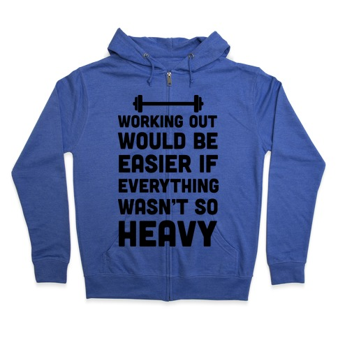 Working Out Would Be Easier If Everything Wasn't So Heavy Zip Hoodie