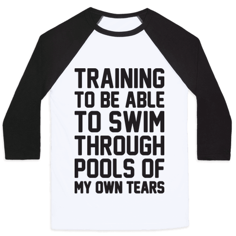 Training To Be Able To Swim Through Pools Of My Own Tears Baseball Tee