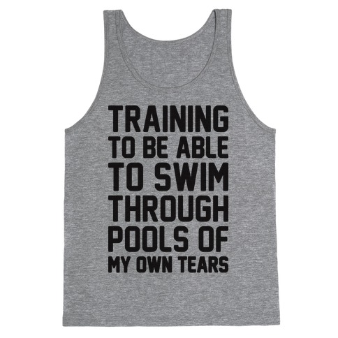Training To Be Able To Swim Through Pools Of My Own Tears Tank Top