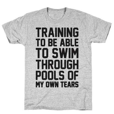 Training To Be Able To Swim Through Pools Of My Own Tears Mens T-Shirt