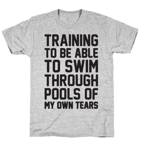 Training To Be Able To Swim Through Pools Of My Own Tears T-Shirt