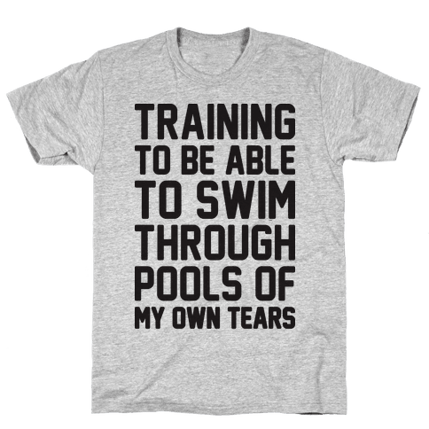 Training To Be Able To Swim Through Pools Of My Own Tears Mens/Unisex T-Shirt