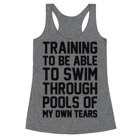Training To Be Able To Swim Through Pools Of My Own Tears Racerback Tank Top