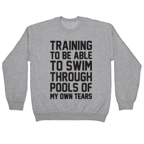 Training To Be Able To Swim Through Pools Of My Own Tears Pullover