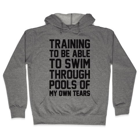 Training To Be Able To Swim Through Pools Of My Own Tears Hooded Sweatshirt