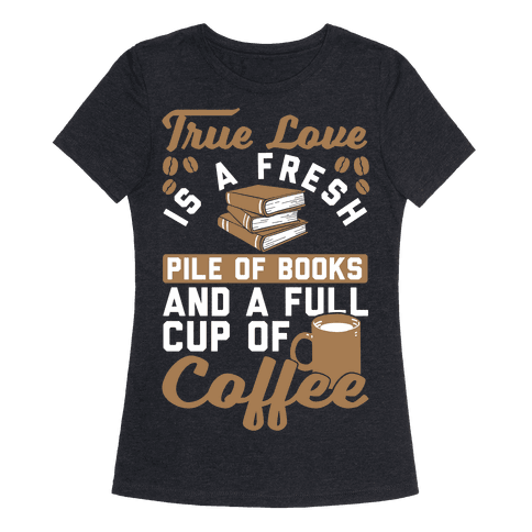 Human true love is a fresh pile of books and a full cup for Entire book on shirt